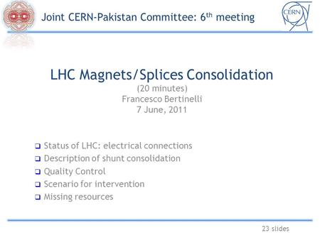 LHC Magnets/Splices Consolidation (20 minutes) Francesco Bertinelli 7 June, 2011 23 slides  Status of LHC: electrical connections  Description of shunt.