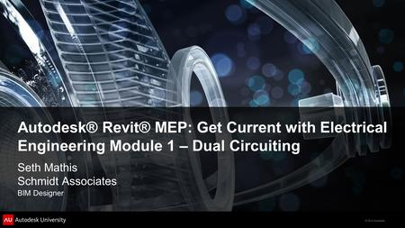 © 2012 Autodesk Autodesk® Revit® MEP: Get Current with Electrical Engineering Module 1 – Dual Circuiting Seth Mathis Schmidt Associates BIM Designer.