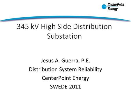 Jesus A. Guerra, P.E. Distribution System Reliability CenterPoint Energy SWEDE 2011.