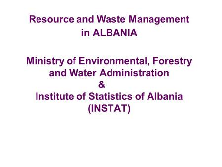 Resource and Waste Management in ALBANIA Ministry of Environmental, Forestry and Water Administration & Institute of Statistics of Albania (INSTAT)