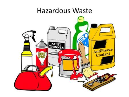 Hazardous Waste. 1.Toxic: – Arsenic, pesticides, paints, anti-freeze, cleaning products 2.Ignitable – Acetone, gasoline, charcoal fluid 3.Explosive/reactive.