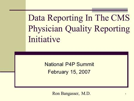 1 Data Reporting In The CMS Physician Quality Reporting Initiative National P4P Summit February 15, 2007 Ron Bangasser, M.D.