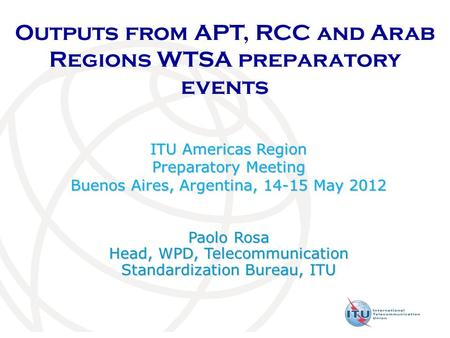 Outputs from APT, RCC and Arab Regions WTSA preparatory events ITU Americas Region Preparatory Meeting Buenos Aires, Argentina, 14-15 May 2012 Paolo Rosa.
