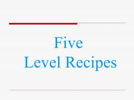 Five Level Recipes. Level 1 Old Fashioned Chocolate Cake 2 flour 2 sugar 3 Chocolate Chips 1 chocolate Frosting 1 chocolate flower 2 eggs 2 butter.