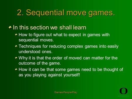 Games People Play. 2. Sequential move games. In this section we shall learn How to figure out what to expect in games with sequential moves. Techniques.