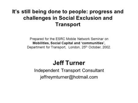 It's still being done to people: progress and challenges in Social Exclusion and Transport Jeff Turner Independent Transport Consultant