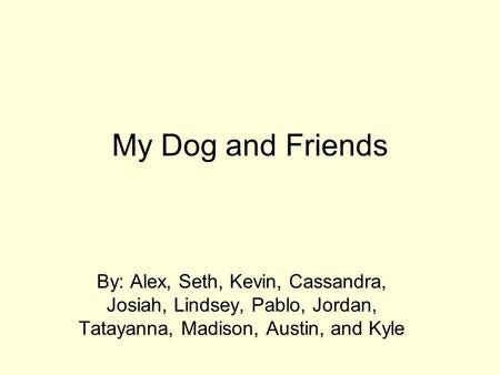 My Dog and Friends By: Alex, Seth, Kevin, Cassandra, Josiah, Lindsey, Pablo, Jordan, Tatayanna, Madison, Austin, and Kyle.