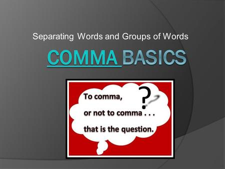 Separating Words and Groups of Words. Before We Begin…  The comma is the most frequently used punctuation mark in English.  Understand that there is.