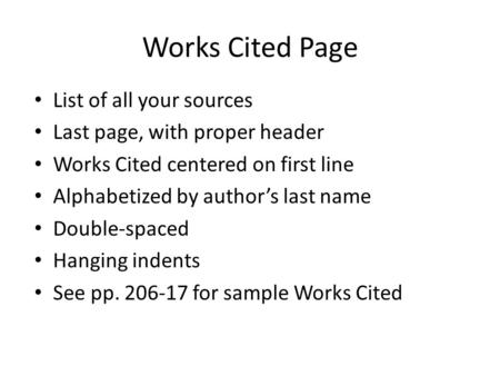 Works Cited Page List of all your sources Last page, with proper header Works Cited centered on first line Alphabetized by author's last name Double-spaced.