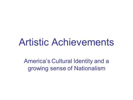 Artistic Achievements America's Cultural Identity and a growing sense of Nationalism.
