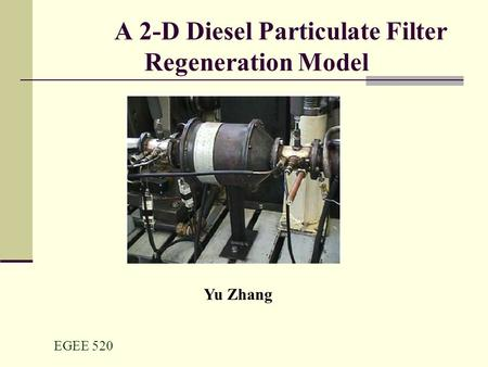 EGEE 520 A 2-D Diesel Particulate Filter Regeneration Model Yu Zhang.