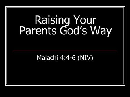 Raising Your Parents God's Way Malachi 4:4-6 (NIV)