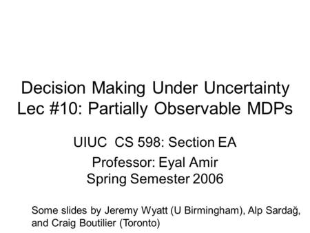 Decision Making Under Uncertainty Lec #10: Partially Observable MDPs UIUC CS 598: Section EA Professor: Eyal Amir Spring Semester 2006 Some slides by Jeremy.