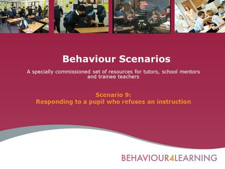 Behaviour Scenarios A specially commissioned set of resources for tutors, school mentors and trainee teachers Scenario 9: Responding to a pupil who refuses.