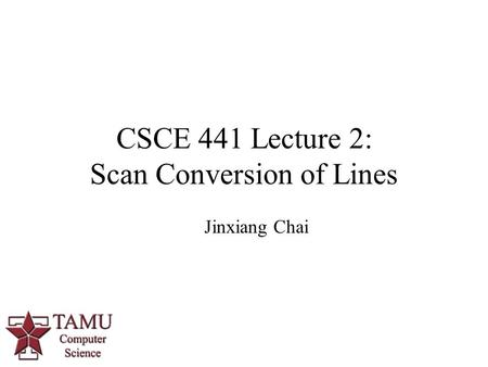 1 CSCE 441 Lecture 2: Scan Conversion of Lines Jinxiang Chai.