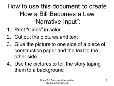 "How a Bill Becomes a Law Written By: Stacy McHarness 1 How to use this document to create How a Bill Becomes a Law ""Narrative Input"": 1.Print ""slides"""
