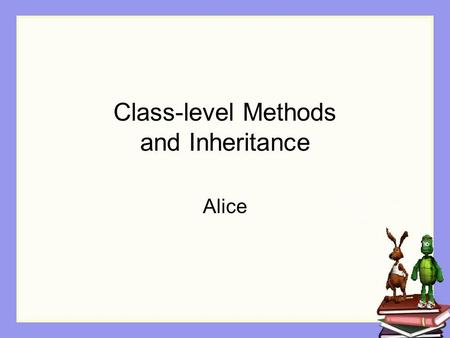 Class-level Methods and Inheritance Alice. Class-level Methods Some actions are naturally associated with a specific class of objects. Examples A person.