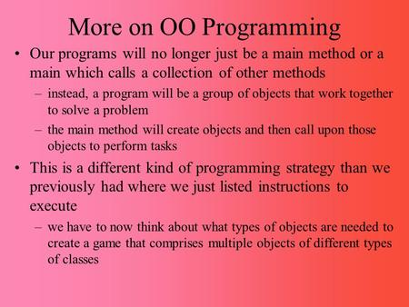 More on OO Programming Our programs will no longer just be a main method or a main which calls a collection of other methods –instead, a program will be.