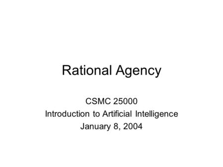 Rational Agency CSMC 25000 Introduction to Artificial Intelligence January 8, 2004.
