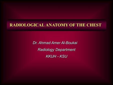 RADIOLOGICAL ANATOMY OF THE CHEST Dr. Ahmad Amer Al-Boukai Radiology Department KKUH - KSU.