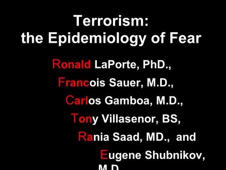 Terrorism: the Epidemiology of Fear R onald LaPorte, PhD., F rancois Sauer, M.D., C arlos Gamboa, M.D., T ony Villasenor, BS, R ania Saad, MD., and E ugene.