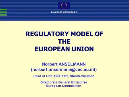 European Commission REGULATORY MODEL OF THE EUROPEAN UNION Norbert ANSELMANN Head of Unit, ENTR G2, Standardisation Directorate.