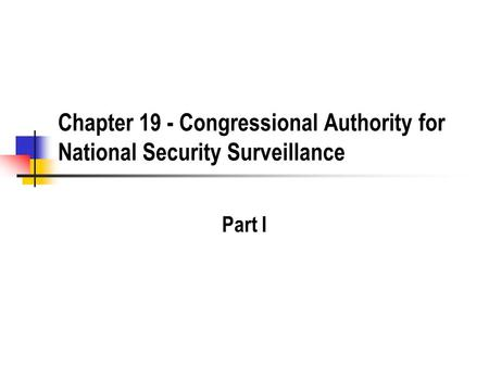 Chapter 19 - Congressional Authority for National Security Surveillance Part I.