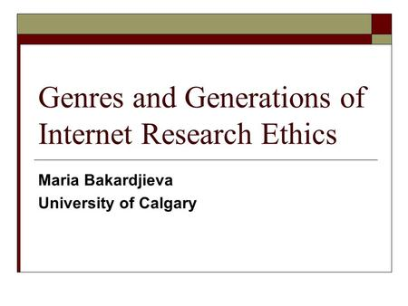 Genres and Generations of Internet Research Ethics Maria Bakardjieva University of Calgary.