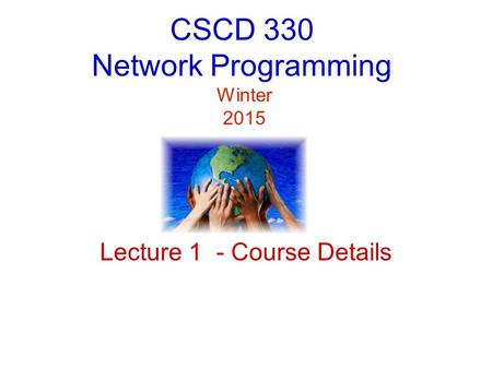 CSCD 330 Network Programming Winter 2015 Lecture 1 - Course Details.