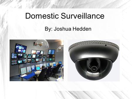 Domestic Surveillance By: Joshua Hedden. What is Domestic Surveillance? A legal investigative process entailing a close observing or listening to a person.