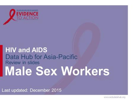 Www.aidsdatahub.org HIV and AIDS Data Hub for Asia-Pacific Review in slides Male Sex Workers Last updated: December 2015.
