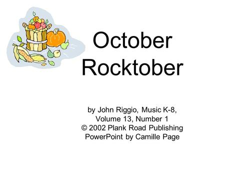 October Rocktober by John Riggio, Music K-8, Volume 13, Number 1 © 2002 Plank Road Publishing PowerPoint by Camille Page.