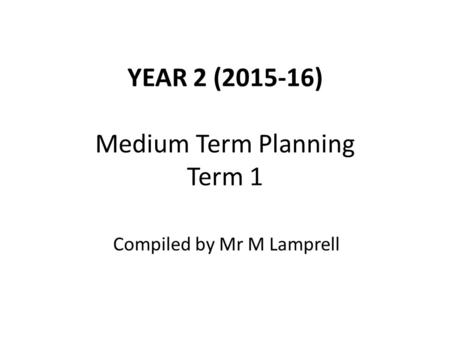 YEAR 2 (2015-16) Medium Term Planning Term 1 Compiled by Mr M Lamprell.
