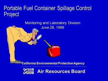 Portable Fuel Container Spillage Control Project Monitoring and Laboratory Division June 28, 1999 California Environmental Protection Agency Air Resources.
