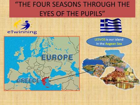"""THE FOUR SEASONS THROUGH THE EYES OF THE PUPILS"" LESVOS is our island In the Aegean Sea."