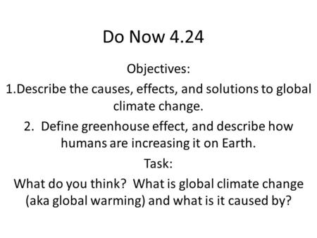 Do Now 4.24 Objectives: 1.Describe the causes, effects, and solutions to global climate change. 2. Define greenhouse effect, and describe how humans are.