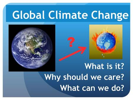 Global Climate Change What is it? Why should we care? What can we do? ?