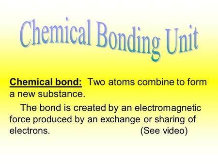 Chemical bond: Two atoms combine to form a new substance. The bond is created by an electromagnetic force produced by an exchange or sharing of electrons.