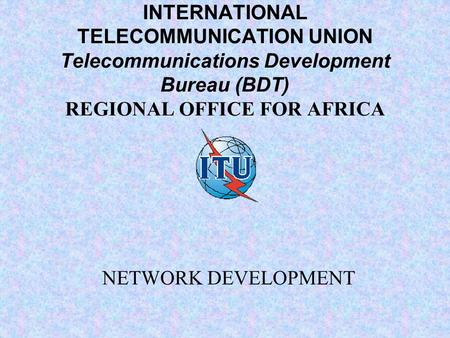 INTERNATIONAL TELECOMMUNICATION UNION Telecommunications Development Bureau (BDT) REGIONAL OFFICE FOR AFRICA NETWORK DEVELOPMENT.