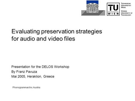 Evaluating preservation strategies for audio and video files Presentation for the DELOS Workshop By Franz Pavuza Mai 2005, Heraklion, Greece Phonogrammarchiv,