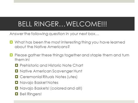 BELL RINGER…WELCOME!!! Answer the following question in your next box…  What has been the most interesting thing you have learned about the Native Americans?