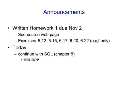 Announcements Written Homework 1 due Nov 2 –See course web page –Exercises 5.12, 5.15, 6.17, 6.20, 6.22 (a,c,f only). Today –continue with SQL (chapter.