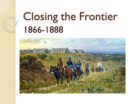 Closing the Frontier 1866-1888. The Frontier Wars.