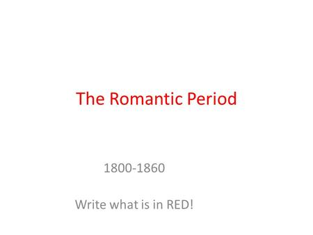 The Romantic Period 1800-1860 Write what is in RED!