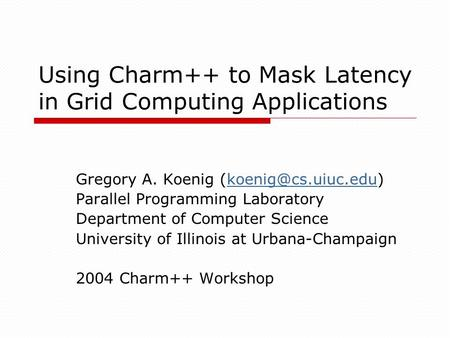 Using Charm++ to Mask Latency in Grid Computing Applications Gregory A. Koenig Parallel Programming Laboratory Department.