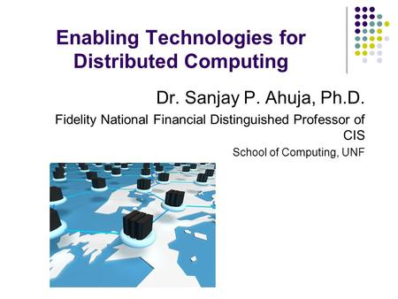 Enabling Technologies for Distributed Computing Dr. Sanjay P. Ahuja, Ph.D. Fidelity National Financial Distinguished Professor of CIS School of Computing,