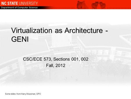 Virtualization as Architecture - GENI CSC/ECE 573, Sections 001, 002 Fall, 2012 Some slides from Harry Mussman, GPO.