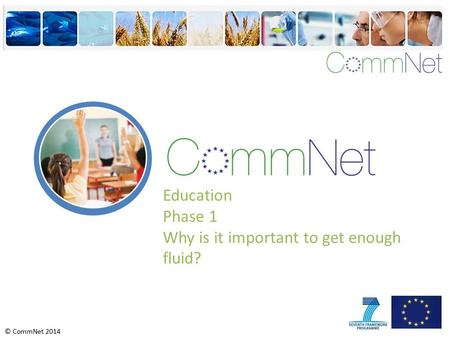 © CommNet 2014 Education Phase 1 Why is it important to get enough fluid?