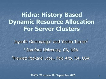 1 Hidra: History Based Dynamic Resource Allocation For Server Clusters Jayanth Gummaraju 1 and Yoshio Turner 2 1 Stanford University, CA, USA 2 Hewlett-Packard.