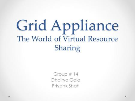 Grid Appliance The World of Virtual Resource Sharing Group # 14 Dhairya Gala Priyank Shah.